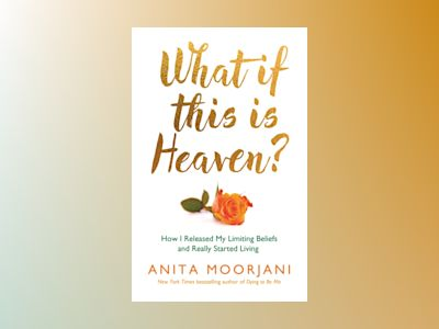 What if this is heaven? - how i released my limiting beliefs and really sta av Anita Moorjani