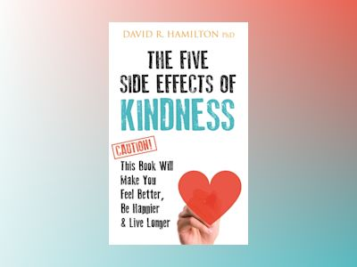 Five side effects of kindness - this book will make you feel better, be hap av David R. Hamilton PhD