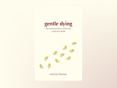 Gentle dying - the simple guide to achieving a peaceful death av Felicity Warner