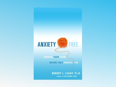 Anxiety Free : Unravel Your Fears Before They Unravel You av Robert L Leahy
