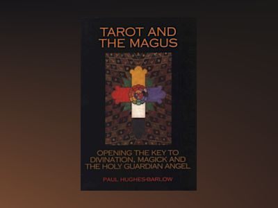 Tarot and the Magus: Opening the Key to Divination, Magick and the Holy Guardian Angel av Paul Hughes-Barlow