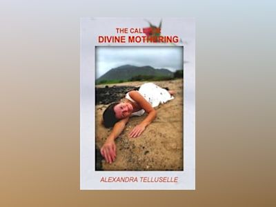 The call for divine mothering : applying the keys to paradise av Alexandra Telluselle