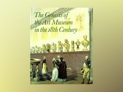 The Genesis of the Art Museum in the 18th Century Papers given at a symposium in Nationalmuseum Stockholm, June 26, 1992, in cooperation with the Royal Academy of Letters, History and Antiquities av Per Bjurström