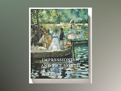 Impressionism and the North Late 19th Century French Avant-Garde Art and the Art in the Nordic Countries 1870-1920 av Torsten Gunnarsson