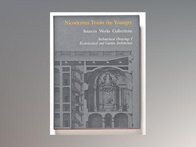 Nicodemus Tessin the Younger. Sources, Works, Collections IV Architectural Drawings I. Ecclesiastical and Garden Architecture av Martin Olin