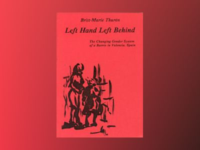 Left Hand Left Behind : The Changing Gender System of a Barrio in Valencia, Spain av Britt-Marie Thurén