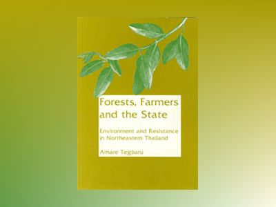 Forests, Farmers and the State : Environment and Resistance in Northeastern Thailand av Amare Tegbaru