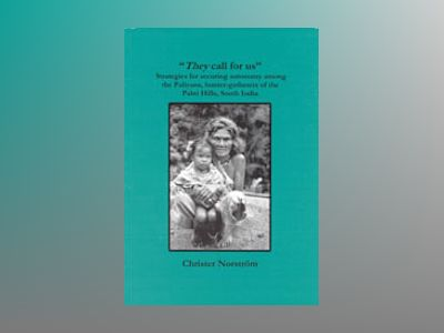 They Call For Us : Strategies for Securing Autonomy among the Paliyans, Hunter-Gatherers of the Palni Hills, South India av Christer Norström