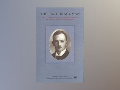 The Last Dragoman : The Swedish Orientalist Johannes Kolmodin as Scholar, Activist and Diplomat av Elisabeth Özdalga