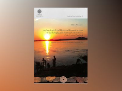 Archaeological and Historical Reconstructions of the Foraging and Farming Communities of the Lower Zambezi av Hilário Madiquida
