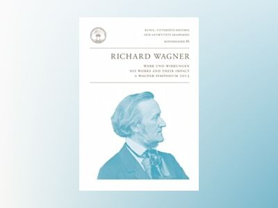 Richard Wagner : Werk und Wirkungen : his works and their impact : a Wagner symposium 2013 av Anders Jarlert