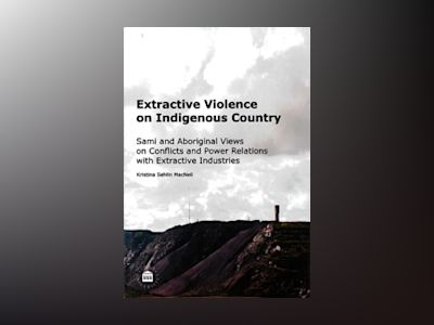 Extractive violence on indigenous country : Sami and Aboriginal views on conflicts and power relations with extractive industries av Kristina Sehlin MacNeil