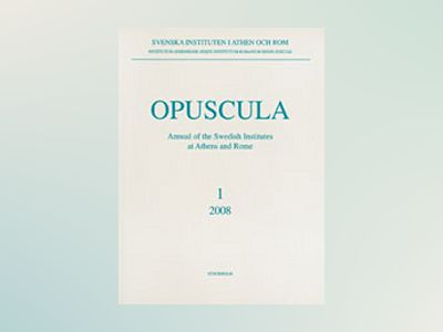 Opuscula 1 | 2008 Annual of the Swedish Institutes at Athens and Rome av Brita Alroth