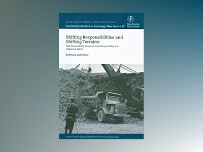 Shifting Responsibilities and Shifting Terrains: State Responsibility, Corporate Social Responsibility, and Indigenous Claims av Rebecca Lawrence