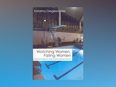 Watching women, falling women : power and dialogue in three novels by Margaret Atwood av Katarina Gregersdotter