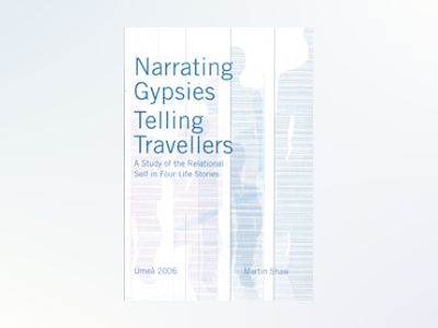 Narrating Gypsies, telling travellers : a study of the relational self in four life stories av Martin Shaw