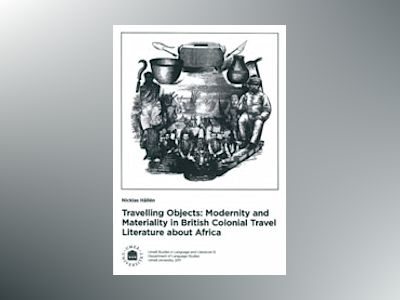 Travelling Objects Modernity and Maetriality in British Colonial Travel Literature about Africa av Nicklas Hållén