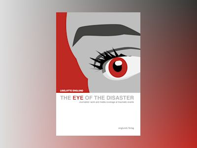 The eye of the disaster : journalists' work and media coverage at traumatic events av Liselotte Englund