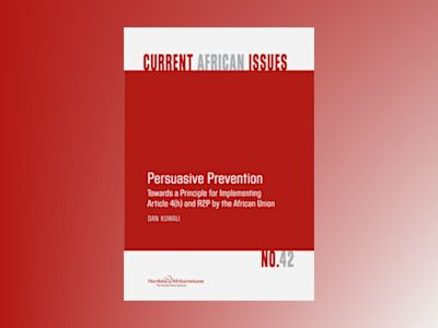 Persuasive Prevention Towards a Principle for Implementing Article 4(h) and R2P by the African Union av Dan Kuwali