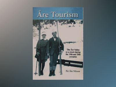 Åre tourism : the Åre Valley as a resort during the 19th and 20th centuries av Per Åke Nilsson