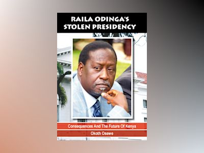 Raila Odinga's stolen presidency : consequences and the future of kenya av Okoth Osewe