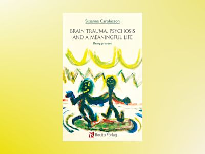Brain trauma, psychosis and a meaningful life : being present. av Susanna Carolusson
