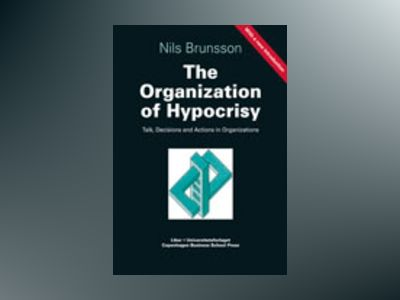 The Organization of Hypocrisy - Talk, Decisions and Actions in Organizations av Nils Brunsson