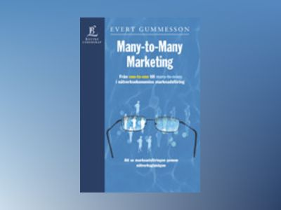Many-to-Many Marketing - Från One-to-One till Many-to-Many i nätverksekonomins marknadsföring av Evert Gummesson