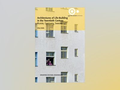 Architectures of Life-Building in the Twentieth Century : Russia, Germany, Sweden av Irina Seits