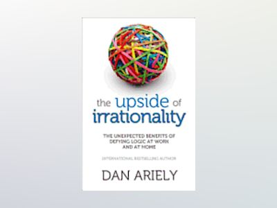 Upside of irrationality - the unexpected benefits of defying logic at work av Dan Ariely