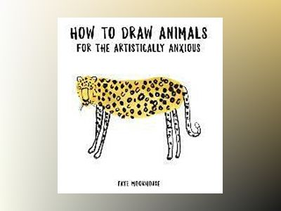 How to Draw Animals for the Artistically Anxious av Faye Moorhouse