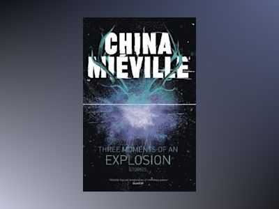 Three Moments of an Explosion: Stories av China Mieville
