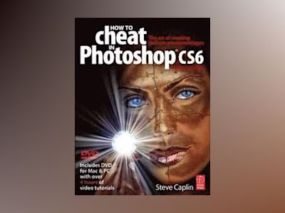 How to Cheat in Photoshop CS6: The art of creating realistic photomontages av Steve Caplin