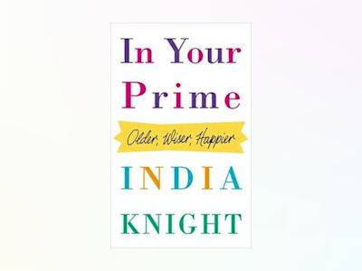 In Your Prime: Older, Wiser, Happier av India Knight