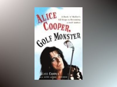 Alice Cooper, Golf Monster: A Rock 'n' Roller's 12 Steps to Becoming a Golf Addict av Kent Zimmerman