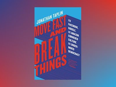 Move Fast and Break Things av Jonathan Taplin