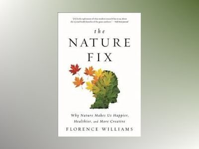 Nature fix - why nature makes us happier, healthier, and more creative av Florence Williams