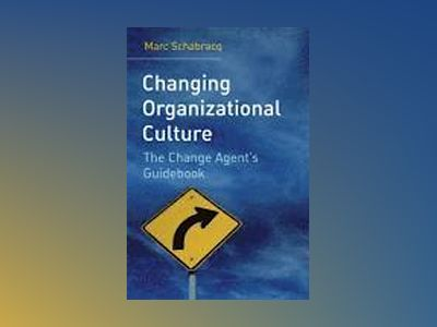 Changing Organizational Culture: The Change Agent's Guidebook av Marc J. Schabracq