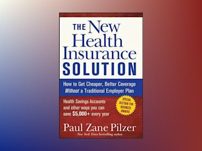 The New Health Insurance Solution: How to Get Cheaper, Better Coverage With av Paul Zane Pilzer