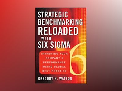 Strategic Benchmarking Reloaded with Six Sigma: Improving Your Company's Pe av Gregory H. Watson