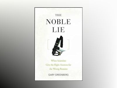 The Noble Lie: When Scientists Give the Right Answers for the Wrong Reasons av Gary Greenberg