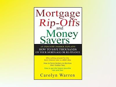 Mortgage Ripoffs and Money Savers: An Industry Insider Explains How to Save av Carolyn Warren