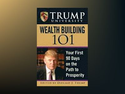 Trump University Wealth Building 101: Your First 90 Days on the Path to Pro av Donald J. Trump