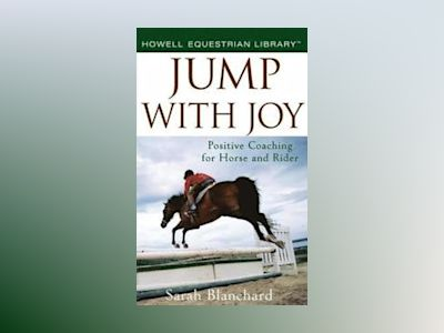 Jump With Joy: Positive Coaching for Horse and Rider av Sarah Blanchard