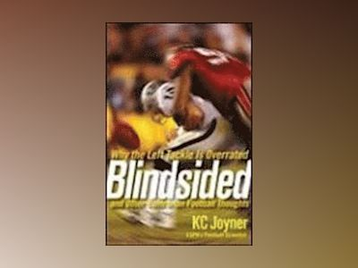 Blindsided: Why the Left Tackle is Overrated and Other Contrarian Football av K. C.Joyner