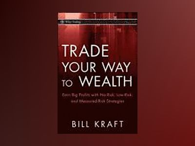 Trade Your Way to Wealth: Earn Big Profits with No-Risk, Low-Risk, and Meas av Bill Kraft