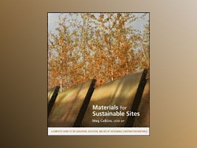 Materials for Sustainable Sites: A Complete Guide to the Evaluation, Select av Meg Calkins