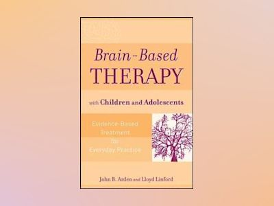 Brain-Based Therapy with Children and Adolescents: Evidence-Based Treatment av John B. Arden