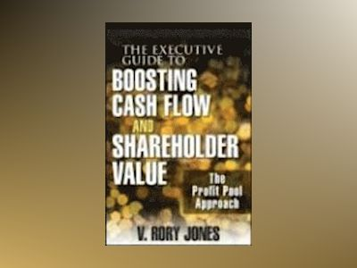 The Executive Guide to Boosting Cash Flow and Shareholder Value: The Profit av V. Rory Jones