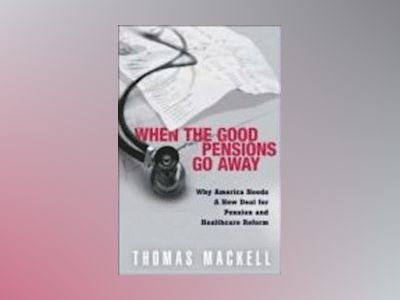 When the Good Pensions Go Away: Why America Needs a New Deal for Pension an av Thomas J. Mackell